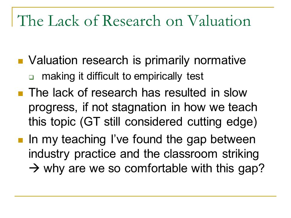 The Lack of Research on Valuation Valuation research is primarily normative  making it difficult to empirically test The lack of research has resulte