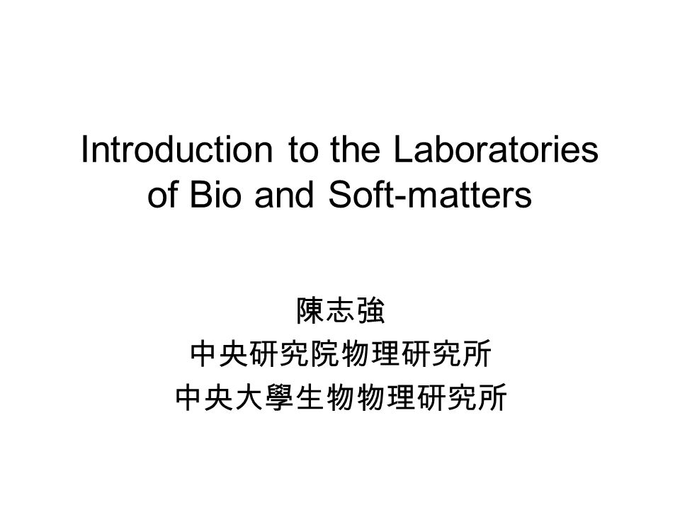 Introduction to the Laboratories of Bio and Soft-matters 陳志強 中央研究院物理研究所 中央大學生物物理研究所