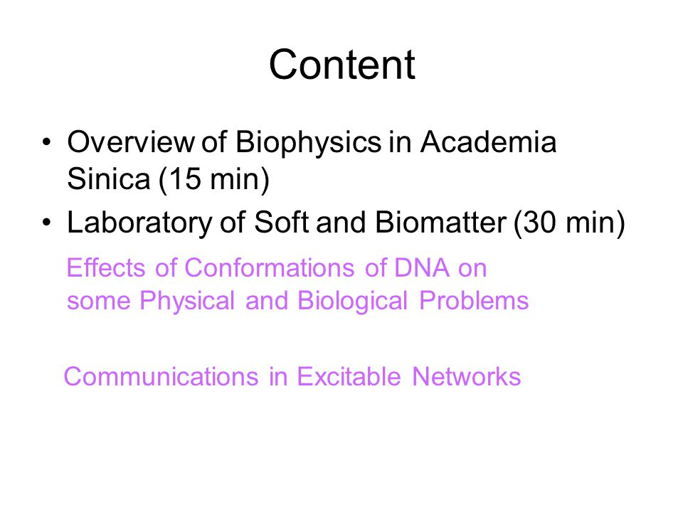 Content Overview of Biophysics in Academia Sinica (15 min) Laboratory of Soft and Biomatter (30 min) Effects of Conformations of DNA on some Physical and Biological Problems Communications in Excitable Networks