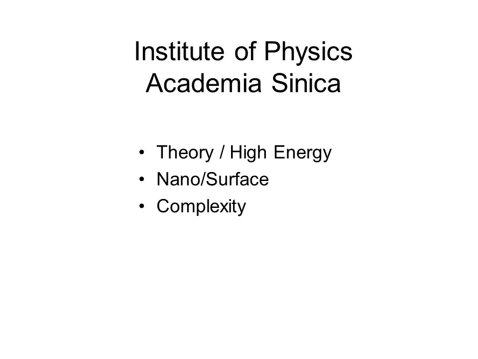 Institute of Physics Academia Sinica Theory / High Energy Nano/Surface Complexity