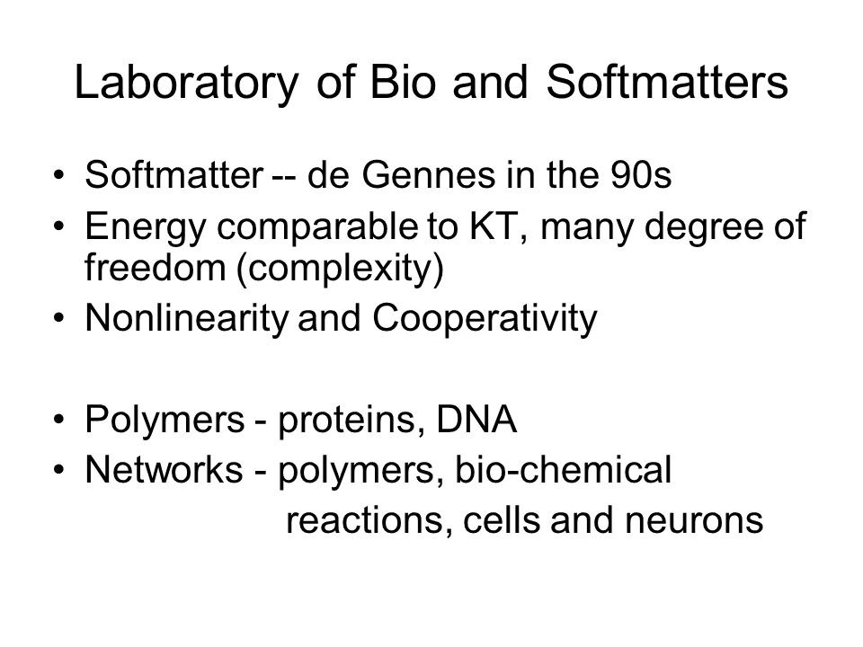 Laboratory of Bio and Softmatters Softmatter -- de Gennes in the 90s Energy comparable to KT, many degree of freedom (complexity) Nonlinearity and Cooperativity Polymers - proteins, DNA Networks - polymers, bio-chemical reactions, cells and neurons