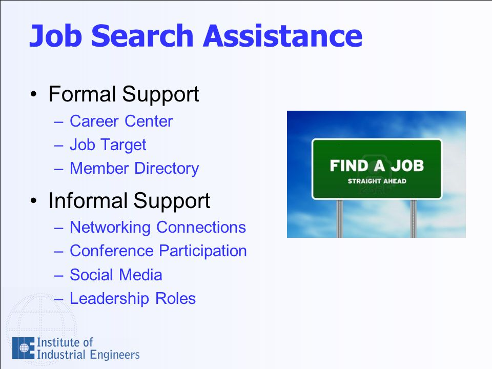 Job Search Assistance Formal Support –Career Center –Job Target –Member Directory Informal Support –Networking Connections –Conference Participation –Social Media –Leadership Roles