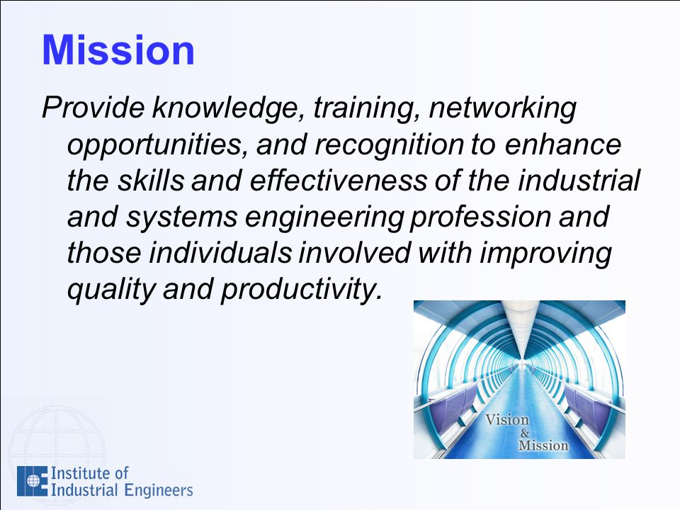 Mission Provide knowledge, training, networking opportunities, and recognition to enhance the skills and effectiveness of the industrial and systems engineering profession and those individuals involved with improving quality and productivity.
