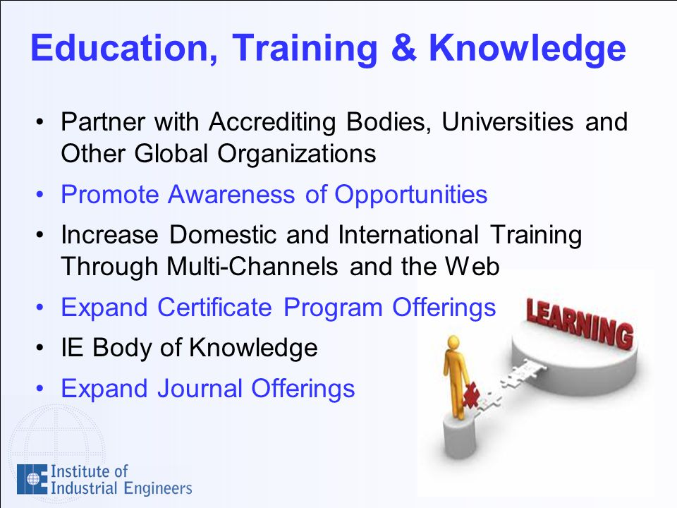 Education, Training & Knowledge Partner with Accrediting Bodies, Universities and Other Global Organizations Promote Awareness of Opportunities Increase Domestic and International Training Through Multi-Channels and the Web Expand Certificate Program Offerings IE Body of Knowledge Expand Journal Offerings
