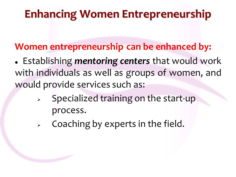 Enhancing Women Entrepreneurship Women entrepreneurship can be enhanced by: Establishing mentoring centers that would work with individuals as well as