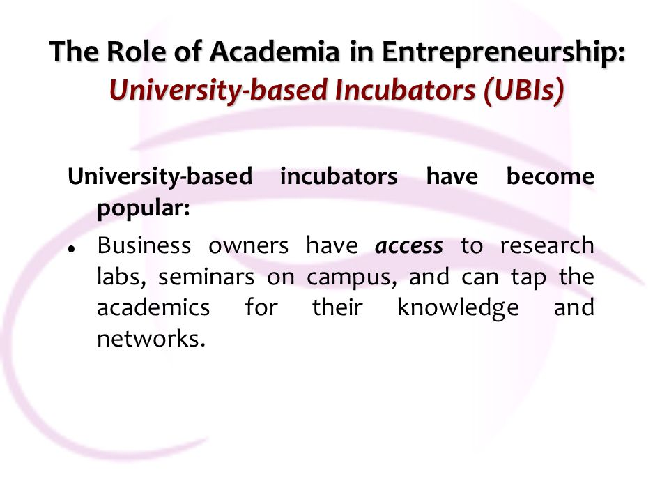 The Role of Academia in Entrepreneurship: University-based Incubators (UBIs) University-based incubators have become popular: Business owners have access to research labs, seminars on campus, and can tap the academics for their knowledge and networks.