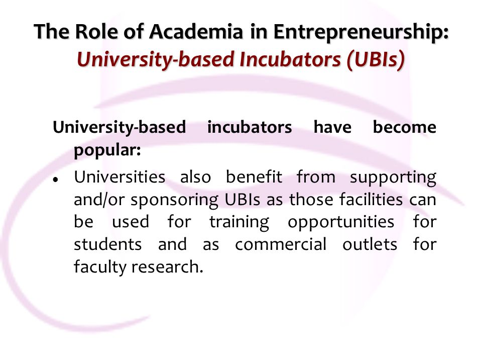 The Role of Academia in Entrepreneurship: University-based Incubators (UBIs) University-based incubators have become popular: Universities also benefit from supporting and/or sponsoring UBIs as those facilities can be used for training opportunities for students and as commercial outlets for faculty research.