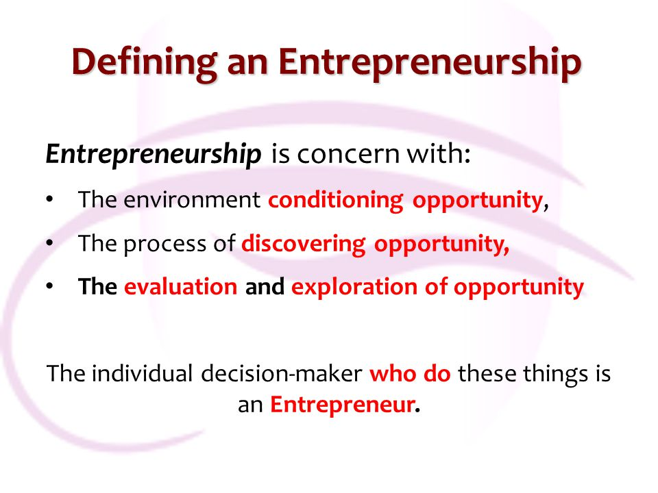 Defining an Entrepreneurship Entrepreneurship is concern with: The environment conditioning opportunity, The process of discovering opportunity, The e