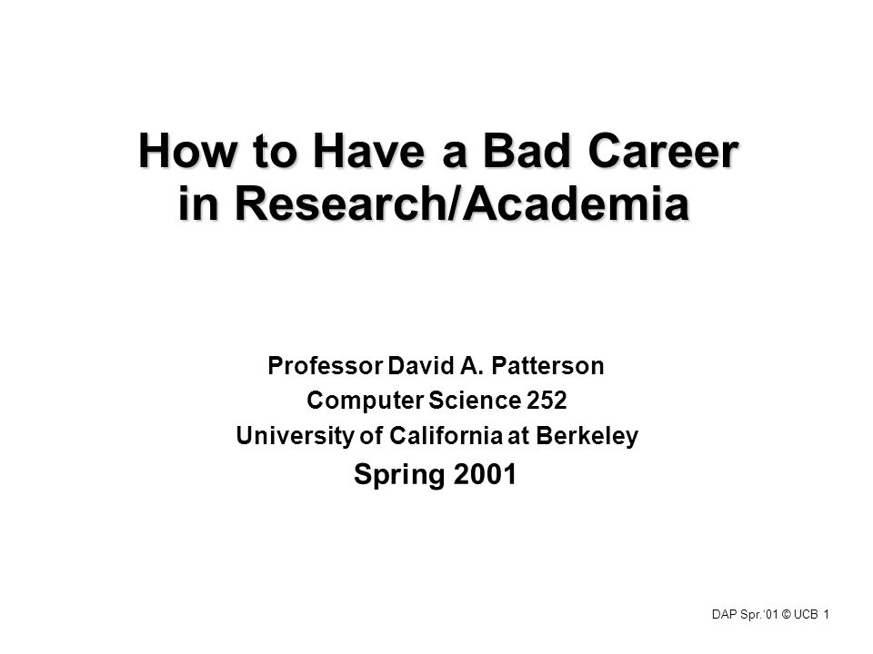 DAP Spr.'01 © UCB 1 How to Have a Bad Career in Research/Academia Professor David A. Patterson Computer Science 252 University of California at Berkel