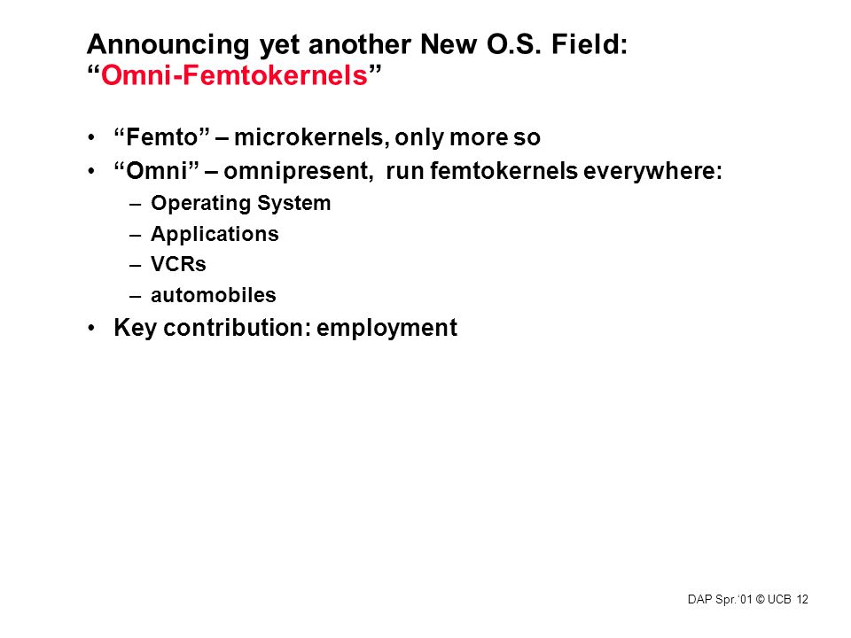 "DAP Spr.'01 © UCB 12 ""Femto"" – microkernels, only more so ""Omni"" – omnipresent, run femtokernels everywhere: –Operating System –Applications –VCRs –au"