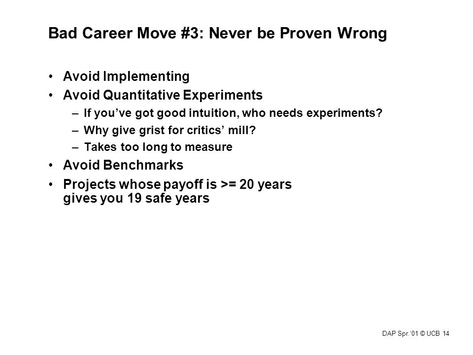 DAP Spr.'01 © UCB 14 Bad Career Move #3: Never be Proven Wrong Avoid Implementing Avoid Quantitative Experiments –If you've got good intuition, who ne