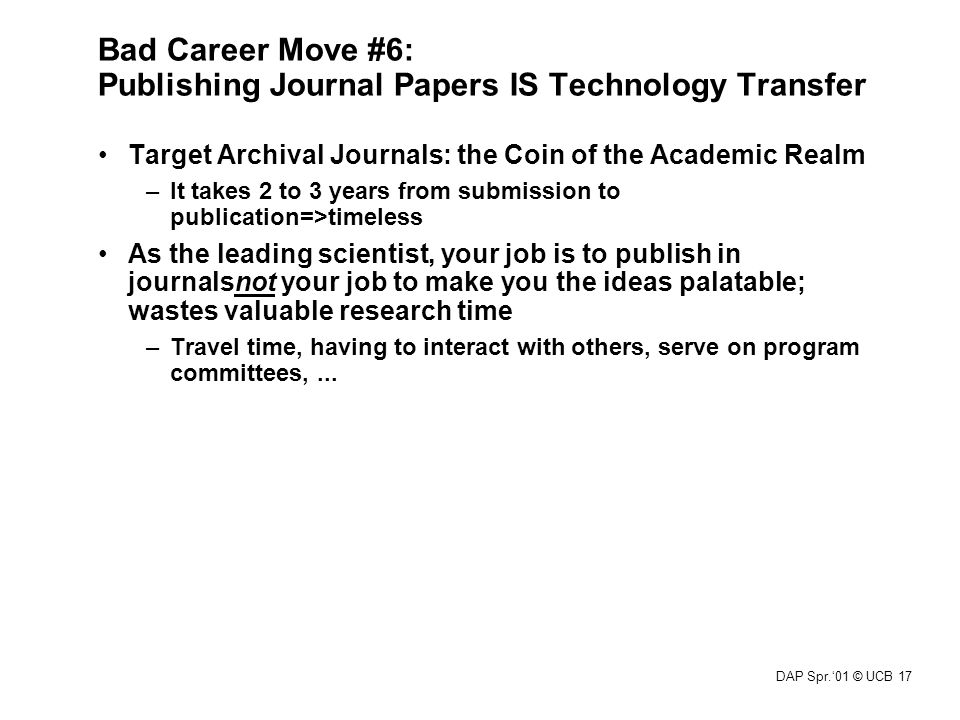 DAP Spr.'01 © UCB 17 Bad Career Move #6: Publishing Journal Papers IS Technology Transfer Target Archival Journals: the Coin of the Academic Realm –It