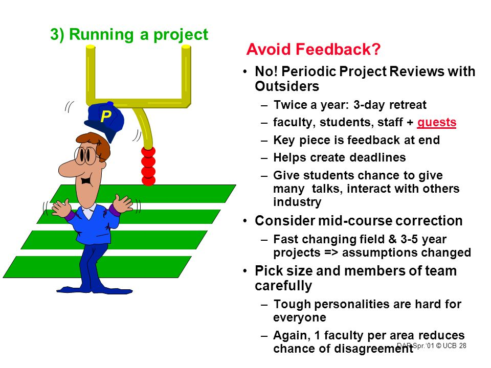 DAP Spr.'01 © UCB 28 Avoid Feedback? No! Periodic Project Reviews with Outsiders –Twice a year: 3-day retreat –faculty, students, staff + guests –Key
