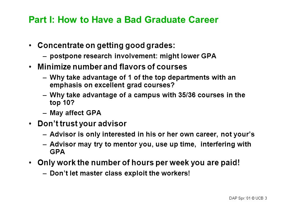 DAP Spr.'01 © UCB 3 Part I: How to Have a Bad Graduate Career Concentrate on getting good grades: –postpone research involvement: might lower GPA Mini
