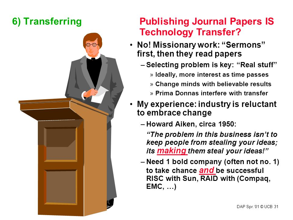 "DAP Spr.'01 © UCB 31 6) Transferring Publishing Journal Papers IS Technology Transfer? No! Missionary work: ""Sermons"" first, then they read papers –Se"