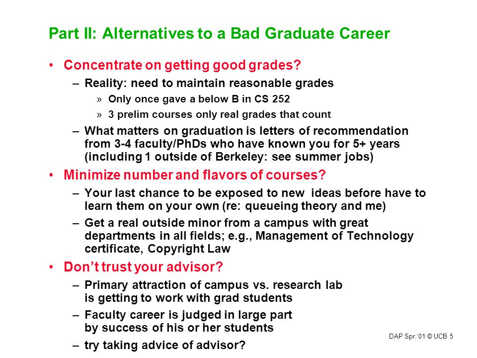 DAP Spr.'01 © UCB 5 Part II: Alternatives to a Bad Graduate Career Concentrate on getting good grades? –Reality: need to maintain reasonable grades »O