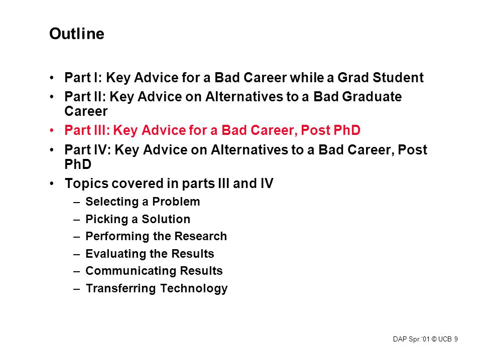 DAP Spr.'01 © UCB 9 Outline Part I: Key Advice for a Bad Career while a Grad Student Part II: Key Advice on Alternatives to a Bad Graduate Career Part