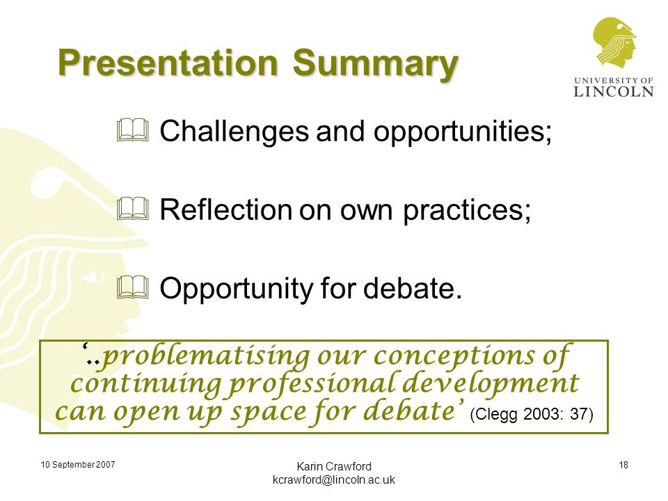 10 September 2007 Karin Crawford kcrawford@lincoln.ac.uk 18 Presentation Summary  Challenges and opportunities;  Reflection on own practices;  Oppo