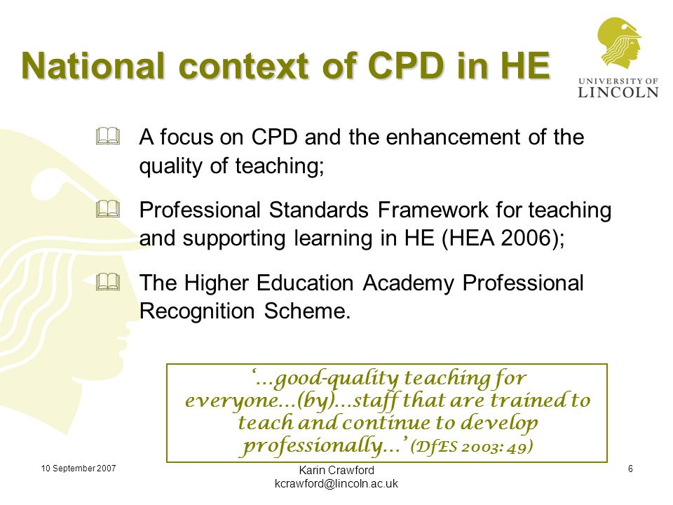 10 September 2007 Karin Crawford kcrawford@lincoln.ac.uk 6 National context of CPD in HE  A focus on CPD and the enhancement of the quality of teachi