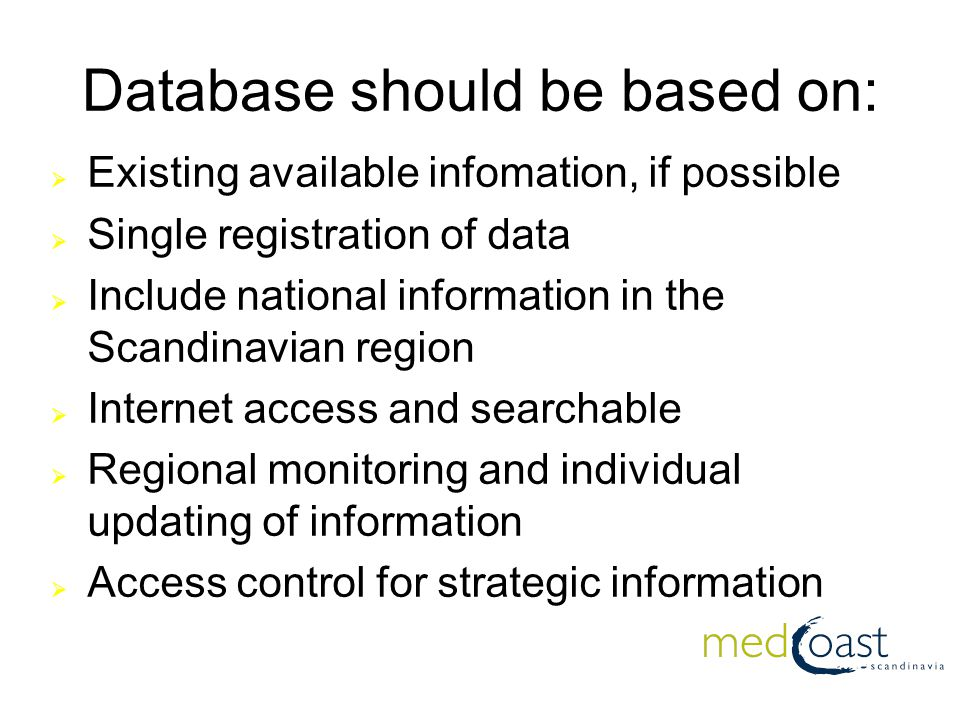 Database should be based on:  Existing available infomation, if possible  Single registration of data  Include national information in the Scandinavian region  Internet access and searchable  Regional monitoring and individual updating of information  Access control for strategic information