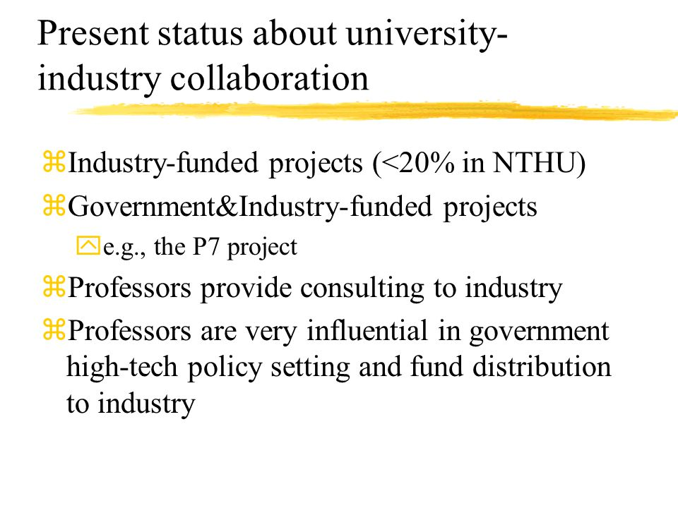 Present status about university- industry collaboration zIndustry-funded projects (<20% in NTHU) zGovernment&Industry-funded projects ye.g., the P7 project zProfessors provide consulting to industry zProfessors are very influential in government high-tech policy setting and fund distribution to industry