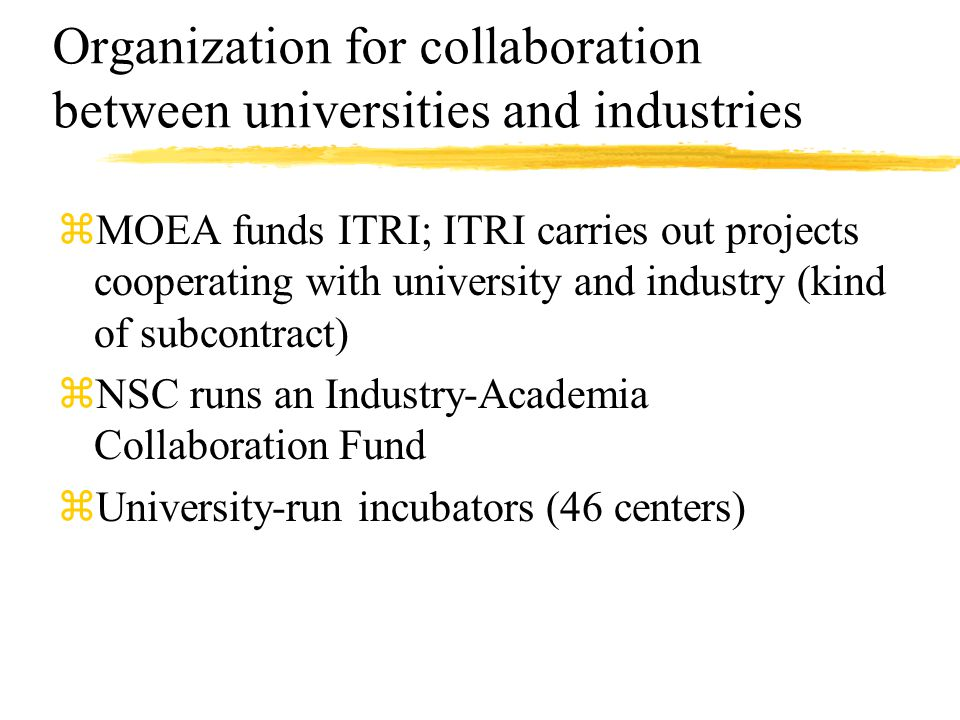 Organization for collaboration between universities and industries zMOEA funds ITRI; ITRI carries out projects cooperating with university and industry (kind of subcontract) zNSC runs an Industry-Academia Collaboration Fund zUniversity-run incubators (46 centers)
