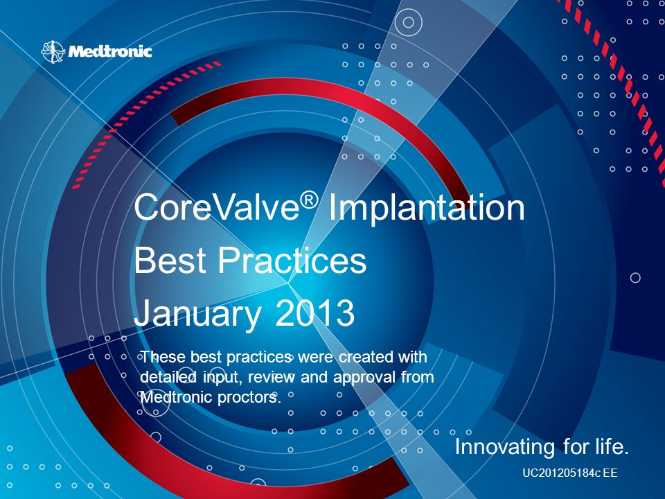 UC201205184c EE CoreValve ® Implantation Best Practices January 2013 Innovating for life. These best practices were created with detailed input, revie