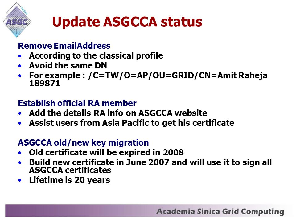 Update ASGCCA status Remove EmailAddress According to the classical profile Avoid the same DN For example : /C=TW/O=AP/OU=GRID/CN=Amit Raheja 189871 Establish official RA member Add the details RA info on ASGCCA website Assist users from Asia Pacific to get his certificate ASGCCA old/new key migration Old certificate will be expired in 2008 Build new certificate in June 2007 and will use it to sign all ASGCCA certificates Lifetime is 20 years