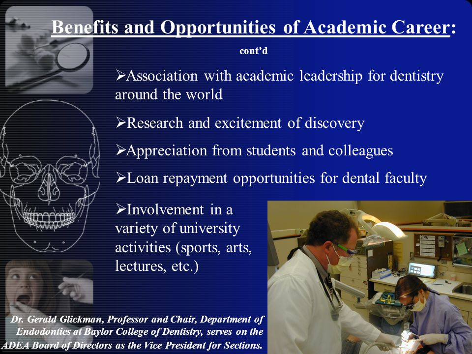  Association with academic leadership for dentistry around the world  Research and excitement of discovery  Appreciation from students and colleagues  Loan repayment opportunities for dental faculty Benefits and Opportunities of Academic Career: cont'd Dr.