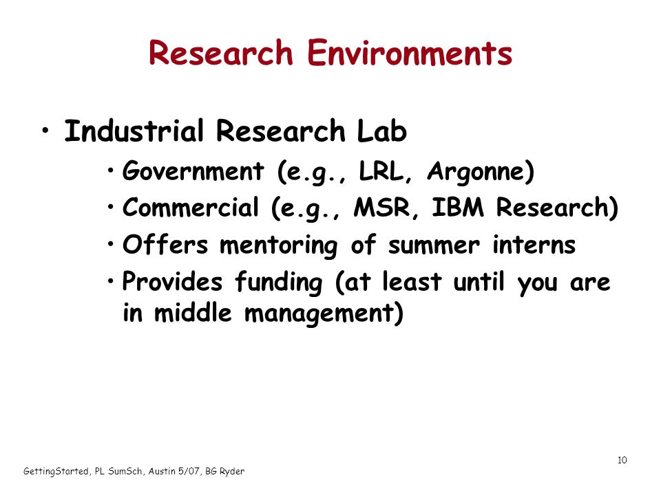 GettingStarted, PL SumSch, Austin 5/07, BG Ryder 10 Research Environments Industrial Research Lab Government (e.g., LRL, Argonne) Commercial (e.g., MSR, IBM Research) Offers mentoring of summer interns Provides funding (at least until you are in middle management)