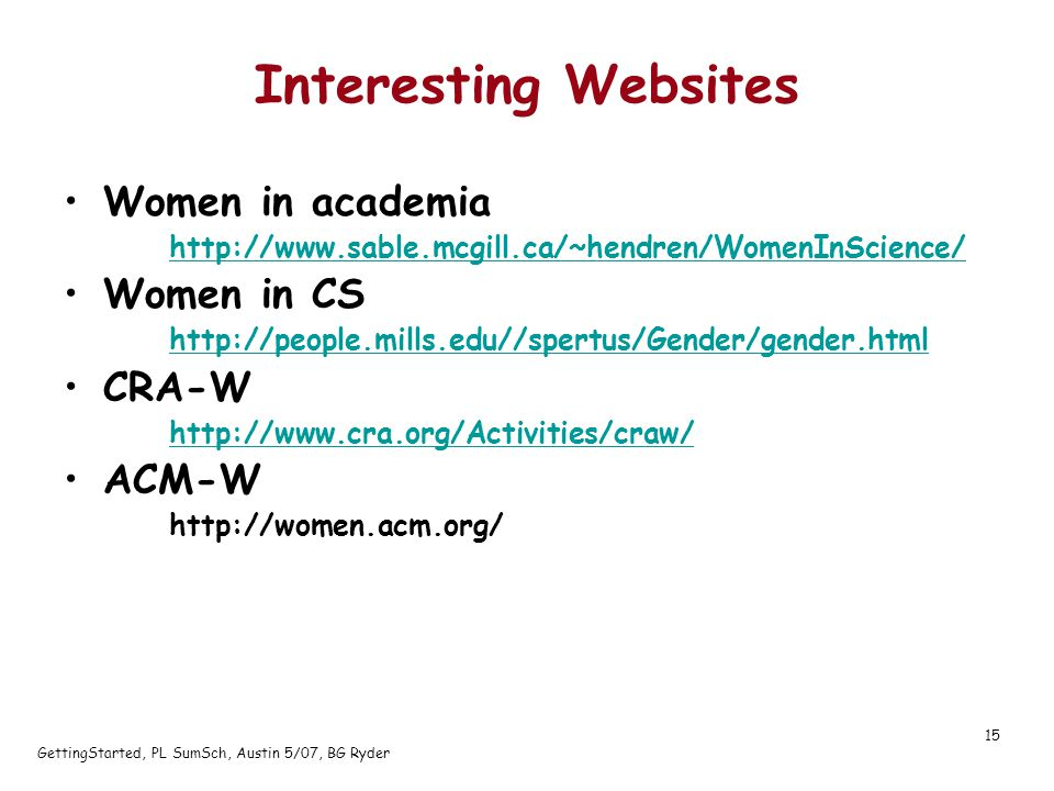 GettingStarted, PL SumSch, Austin 5/07, BG Ryder 15 Interesting Websites Women in academia http://www.sable.mcgill.ca/~hendren/WomenInScience/ Women in CS http://people.mills.edu//spertus/Gender/gender.html CRA-W http://www.cra.org/Activities/craw/ ACM-W http://women.acm.org/