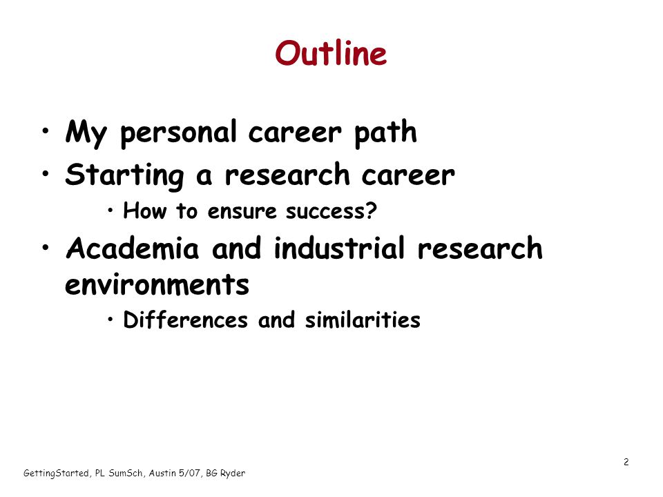 GettingStarted, PL SumSch, Austin 5/07, BG Ryder 2 Outline My personal career path Starting a research career How to ensure success.