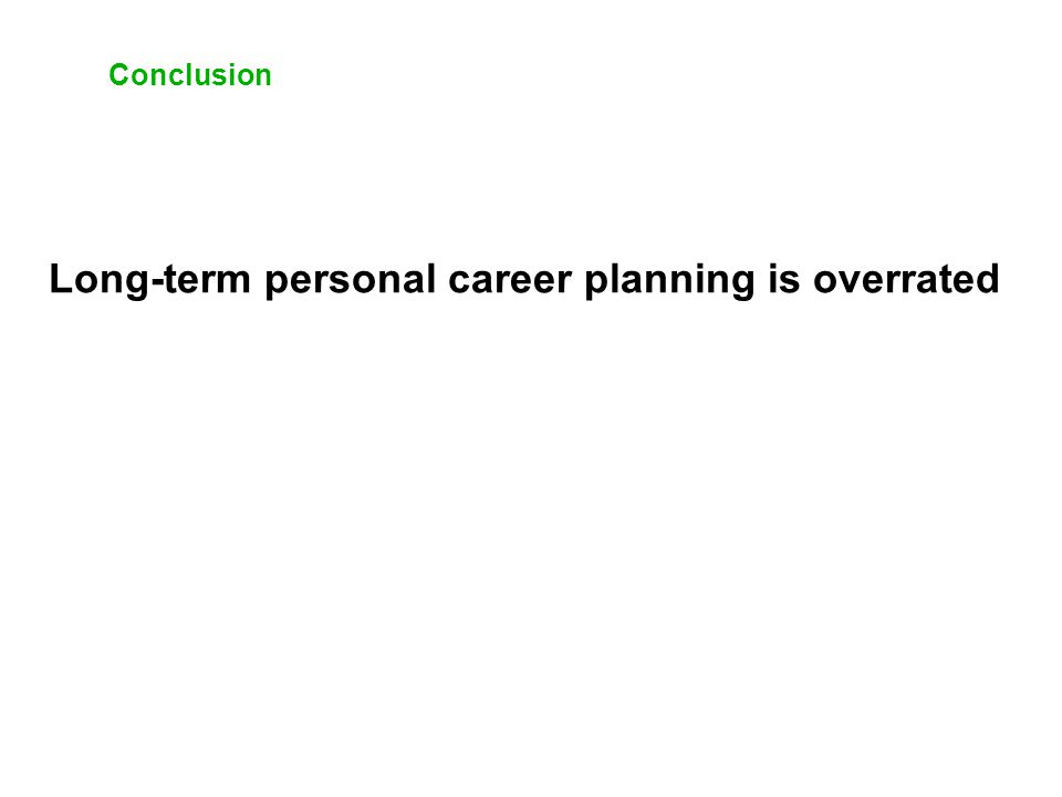 Conclusion Long-term personal career planning is overrated