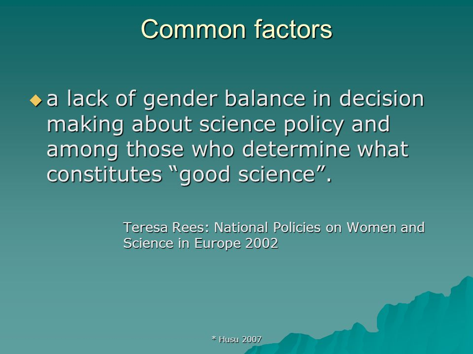 * Husu 2007 Common factors  a lack of gender balance in decision making about science policy and among those who determine what constitutes good science .