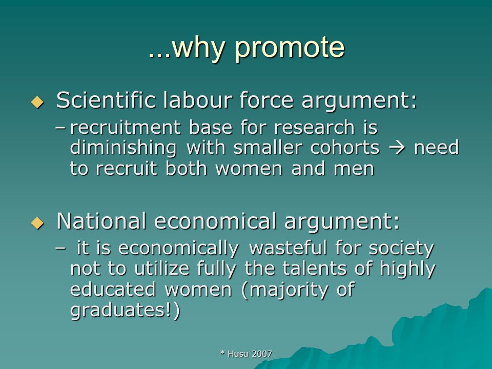 * Husu 2007...why promote  Scientific labour force argument: –recruitment base for research is diminishing with smaller cohorts  need to recruit both women and men  National economical argument: – it is economically wasteful for society not to utilize fully the talents of highly educated women (majority of graduates!)