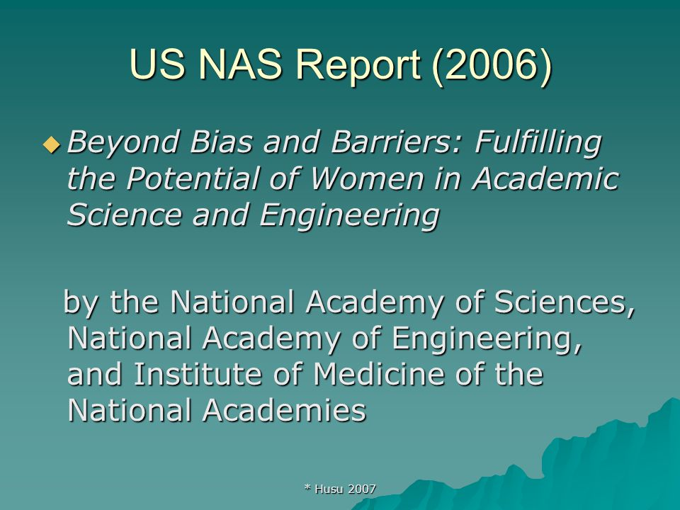 * Husu 2007 US NAS Report (2006)  Beyond Bias and Barriers: Fulfilling the Potential of Women in Academic Science and Engineering by the National Academy of Sciences, National Academy of Engineering, and Institute of Medicine of the National Academies by the National Academy of Sciences, National Academy of Engineering, and Institute of Medicine of the National Academies