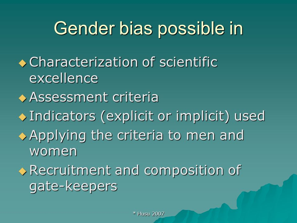 * Husu 2007 Gender bias possible in  Characterization of scientific excellence  Assessment criteria  Indicators (explicit or implicit) used  Applying the criteria to men and women  Recruitment and composition of gate-keepers