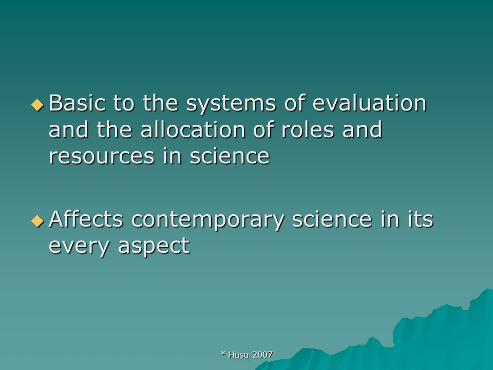* Husu 2007  Basic to the systems of evaluation and the allocation of roles and resources in science  Affects contemporary science in its every aspect