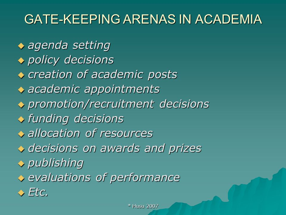 * Husu 2007 GATE-KEEPING ARENAS IN ACADEMIA  agenda setting  policy decisions  creation of academic posts  academic appointments  promotion/recruitment decisions  funding decisions  allocation of resources  decisions on awards and prizes  publishing  evaluations of performance  Etc.