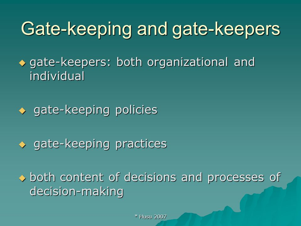 * Husu 2007 Gate-keeping and gate-keepers  gate-keepers: both organizational and individual  gate-keeping policies  gate-keeping practices  both content of decisions and processes of decision-making