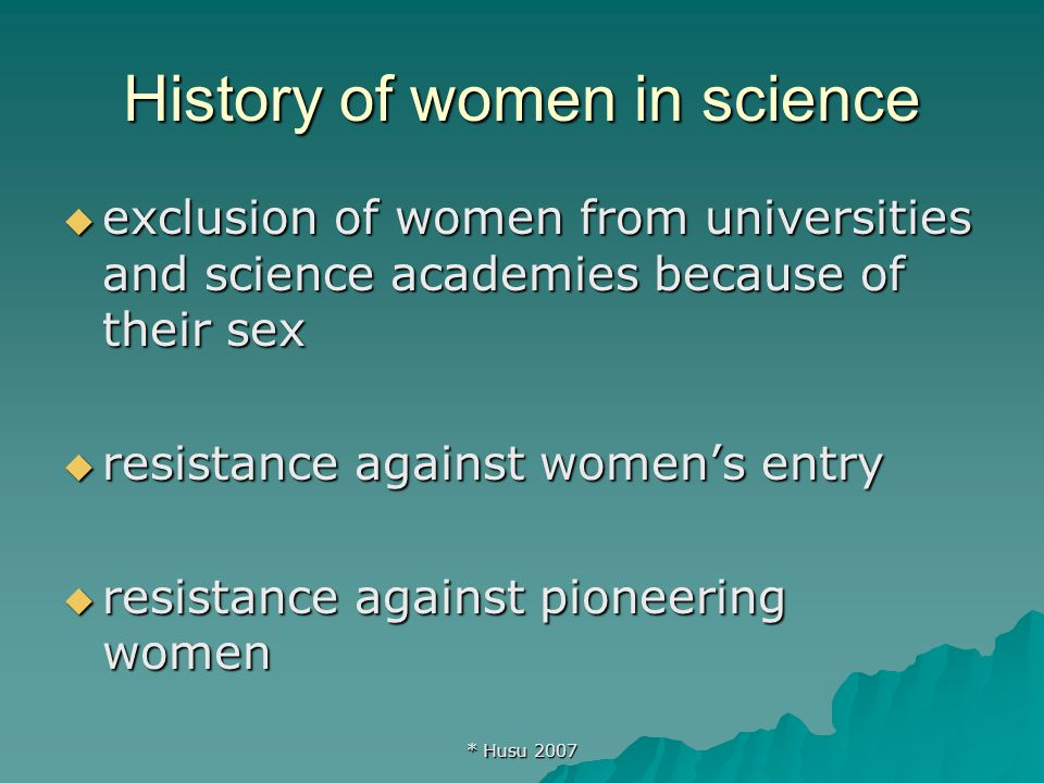 * Husu 2007 History of women in science  exclusion of women from universities and science academies because of their sex  resistance against women's entry  resistance against pioneering women