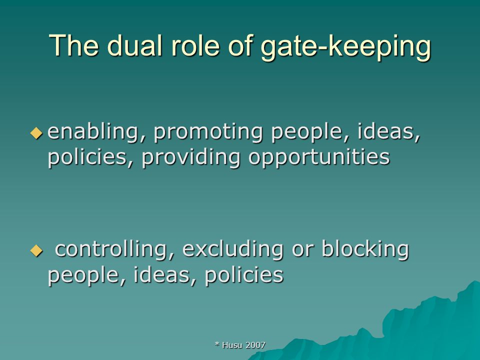 * Husu 2007 The dual role of gate-keeping  enabling, promoting people, ideas, policies, providing opportunities  controlling, excluding or blocking people, ideas, policies