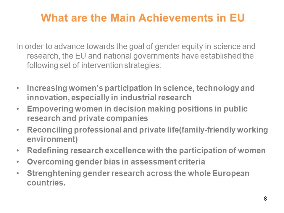 What are the Main Achievements in EU In order to advance towards the goal of gender equity in science and research, the EU and national governments have established the following set of intervention strategies: Increasing women's participation in science, technology and innovation, especially in industrial research Empovering women in decision making positions in public research and private companies Reconciling professional and private life(family-friendly working environment) Redefining research excellence with the participation of women Overcoming gender bias in assessment criteria Strenghtening gender research across the whole European countries.