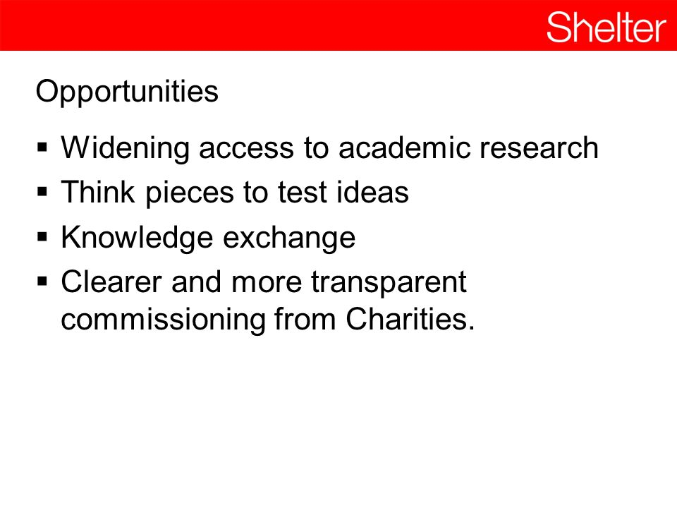 Opportunities  Widening access to academic research  Think pieces to test ideas  Knowledge exchange  Clearer and more transparent commissioning fr
