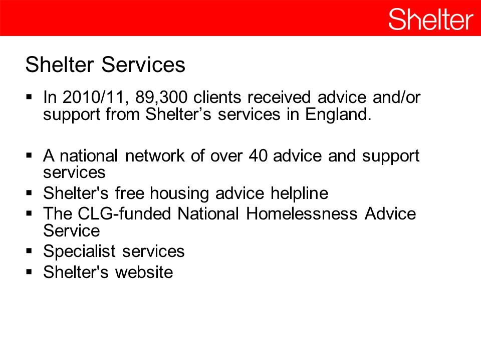 Shelter Services  In 2010/11, 89,300 clients received advice and/or support from Shelter's services in England.