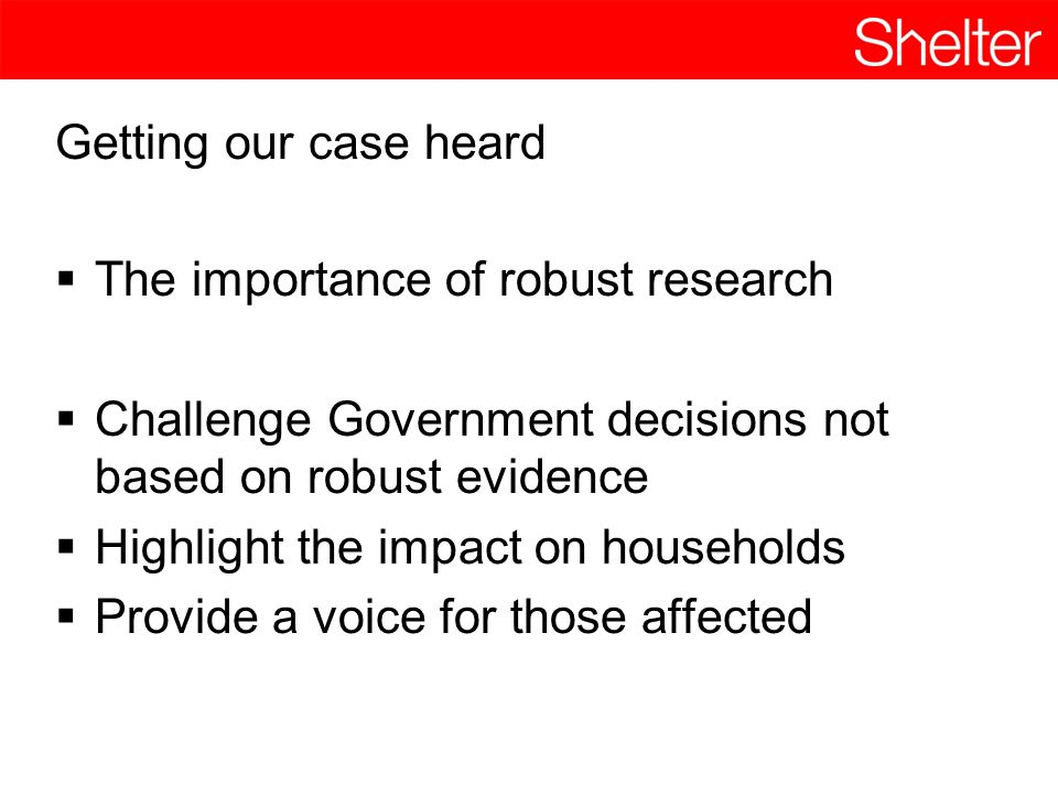 Getting our case heard  The importance of robust research  Challenge Government decisions not based on robust evidence  Highlight the impact on households  Provide a voice for those affected