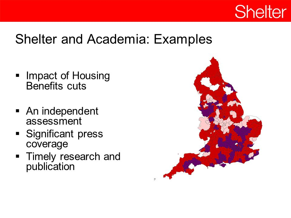Shelter and Academia: Examples  Impact of Housing Benefits cuts  An independent assessment  Significant press coverage  Timely research and publication