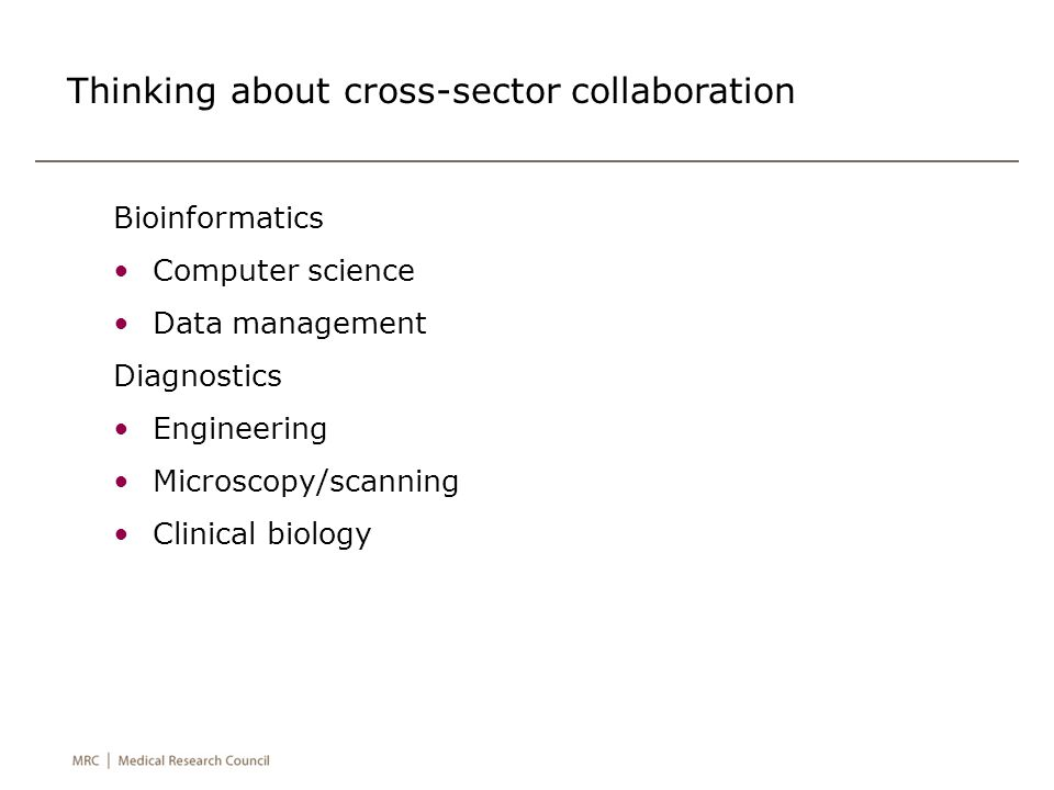 Thinking about cross-sector collaboration Bioinformatics Computer science Data management Diagnostics Engineering Microscopy/scanning Clinical biology
