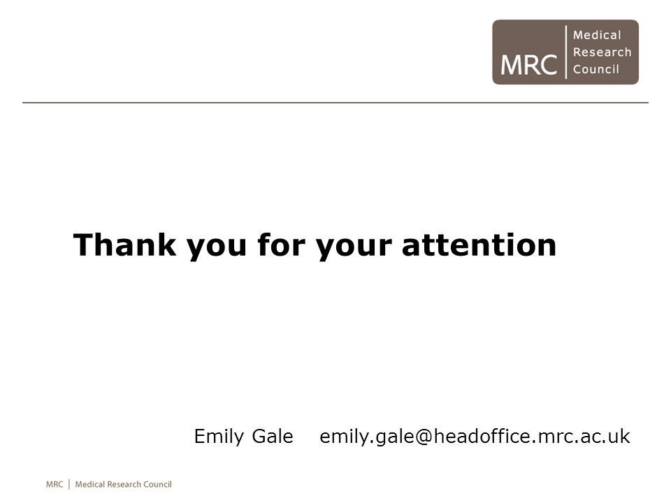 Thank you for your attention Emily Gale emily.gale@headoffice.mrc.ac.uk