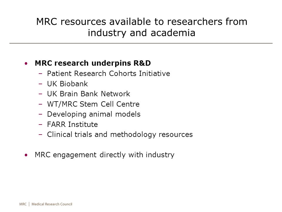 MRC resources available to researchers from industry and academia MRC research underpins R&D –Patient Research Cohorts Initiative –UK Biobank –UK Brain Bank Network –WT/MRC Stem Cell Centre –Developing animal models –FARR Institute –Clinical trials and methodology resources MRC engagement directly with industry